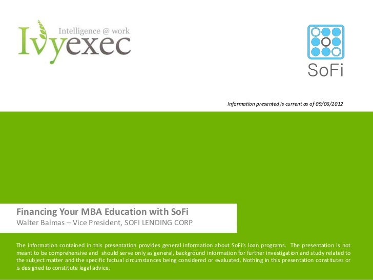 Information presented is current as of 09/06/2012Financing Your MBA Education with SoFiWalter Balmas – Vice President, SOF...