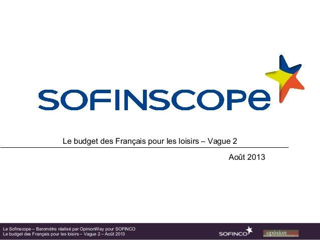 Le budget des Français pour les loisirs – Vague 2 Août 2013 Le Sofinscope – Baromètre réalisé par OpinionWay pour SOFINCO ...