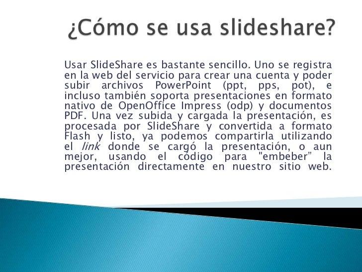 ¿Cómo se usa slideshare?<br />Usar SlideShare es bastante sencillo. Uno se registra en la web del servicio para crear una ...