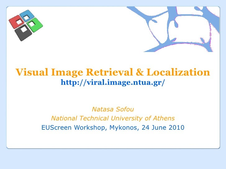 Visual Image Retrieval & Localization http://viral.image.ntua.gr/ Natasa Sofou National Technical University of Athens EUS...