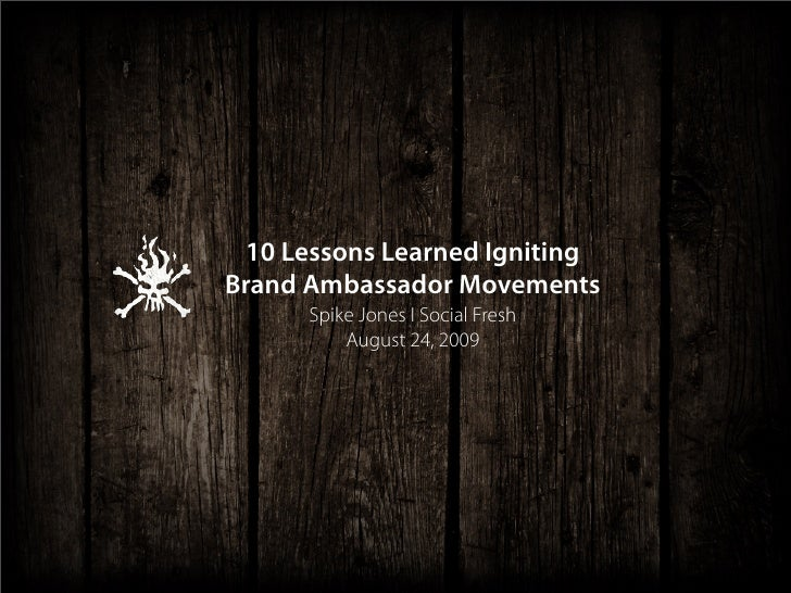 10 Lessons Learned Igniting Brand Ambassador Movements       Spike Jones I Social Fresh           August 24, 2009