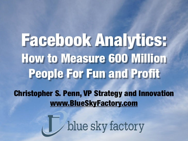 Facebook Analytics:  How to Measure 600 Million   People For Fun and ProfitChristopher S. Penn, VP Strategy and Innovation ...