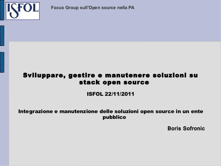 Focus Group sull'Open source nella PA Sviluppare, gestire e manutenere soluzioni su stack open source ISFOL 22/11/2011 Int...