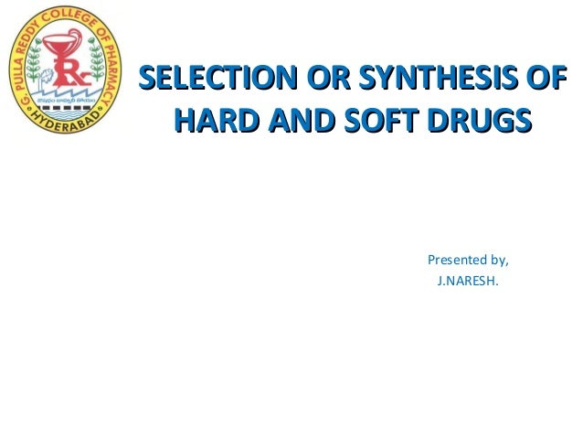 SELECTION OR SYNTHESIS OF  HARD AND SOFT DRUGS                Presented by,                  J.NARESH.
