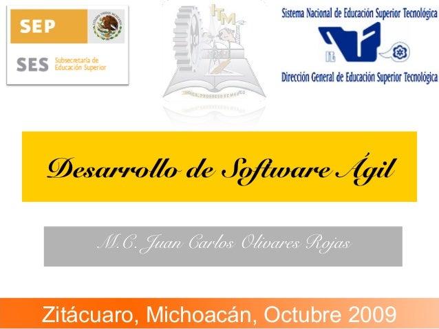 Desarrollo de Software Ágil M.C. Juan Carlos Olivares Rojas Zitácuaro, Michoacán, Octubre 2009