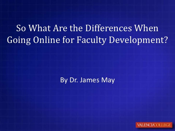 So What Are the Differences WhenGoing Online for Faculty Development?            By Dr. James May