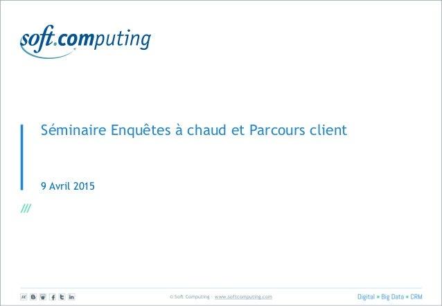 © Soft Computing – www.softcomputing.com Séminaire Enquêtes à chaud et Parcours client 9 Avril 2015
