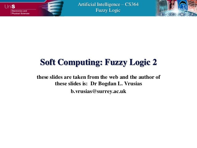 Artificial Intelligence – CS364                           Fuzzy Logic Soft Computing: Fuzzy Logic 2these slides are taken ...