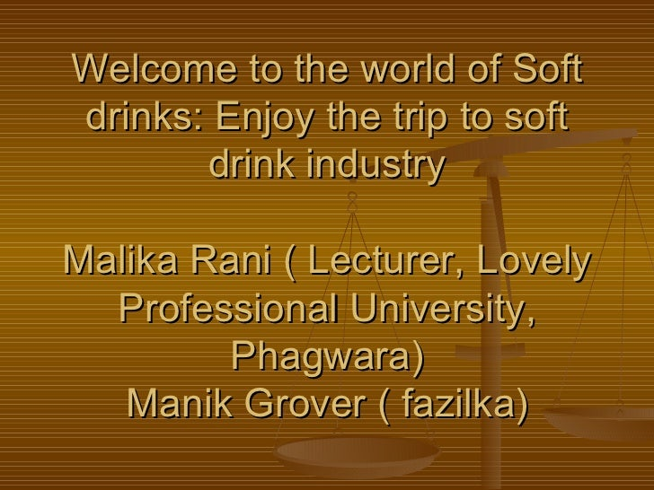 Welcome to the world of Soft drinks: Enjoy the trip to soft drink industry Malika Rani ( Lecturer, Lovely Professional Uni...