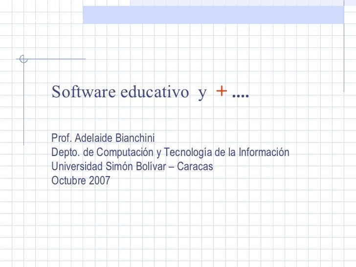 Software educativo  y  +  .... Prof. Adelaide Bianchini Depto. de Computación y Tecnología de la Información Universidad S...