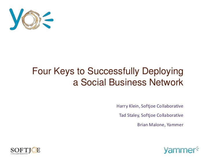 Four Keys to Successfully Deploying         a Social Business Network                   Harry Klein, Softjoe Collaborative...