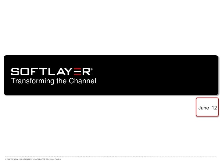 """Transforming the Channel                                                    June """"12CONFIDENTIAL INFORMATION • SOFTLAYER T..."""
