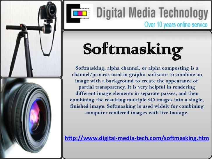 Softmasking<br />Softmasking, alpha channel, or alpha composting is a channel/process used in graphic software to combine ...