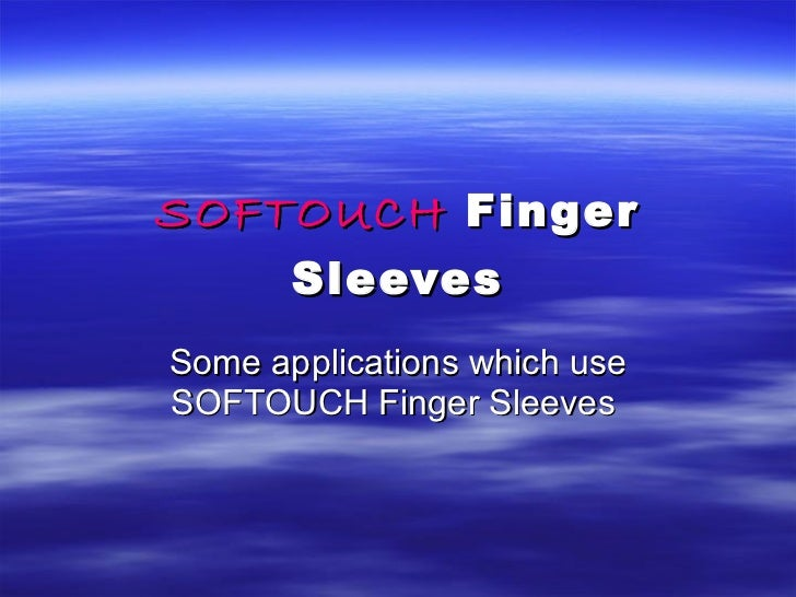 SOFTOUCH   Finger Sleeves Some applications which use SOFTOUCH Finger Sleeves