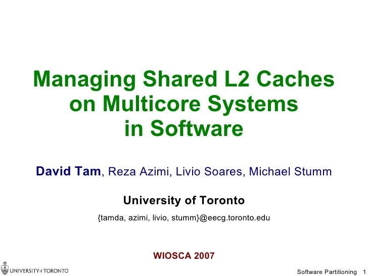 Managing Shared L2 Caches   on Multicore Systems        in Software David Tam, Reza Azimi, Livio Soares, Michael Stumm    ...