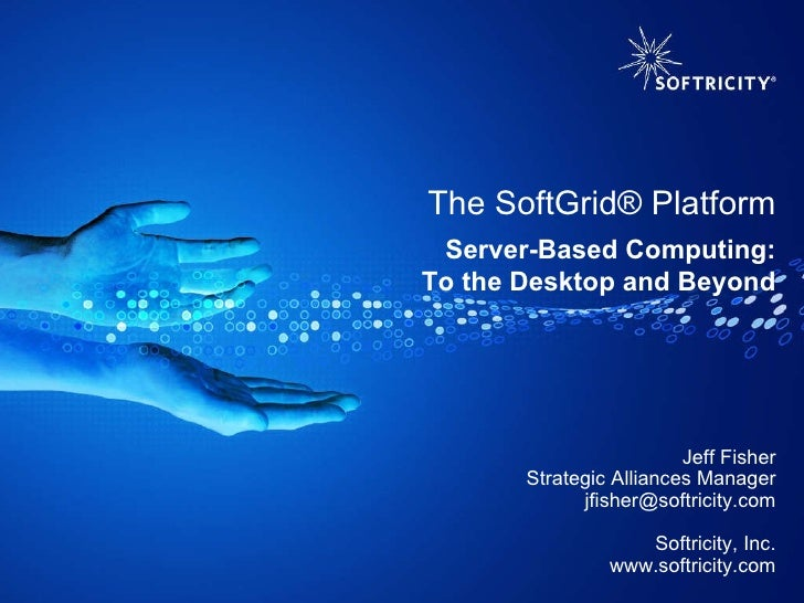 The SoftGrid® Platform Jeff Fisher Strategic Alliances Manager jfisher@softricity.com Softricity, Inc. www.softricity.com ...