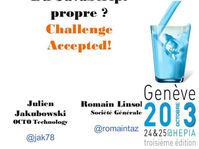 Du JavaScript propre ? Challenge Accepted!  Julien Jakubowski OCTO Technology  @jak78  Romain Linsolas Société Générale  @...