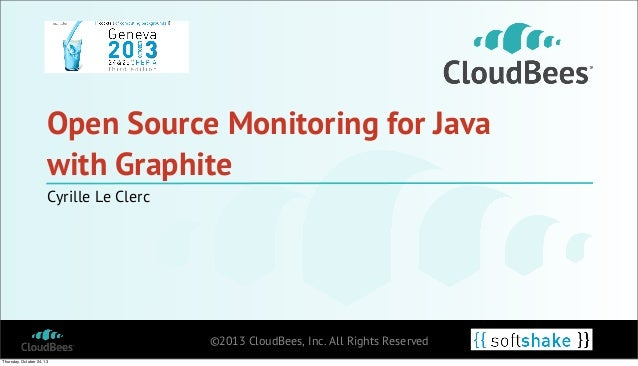 Open Source Monitoring for Java with Graphite Cyrille Le Clerc  ©2013 CloudBees, Inc. All Rights Reserved Thursday, Octobe...