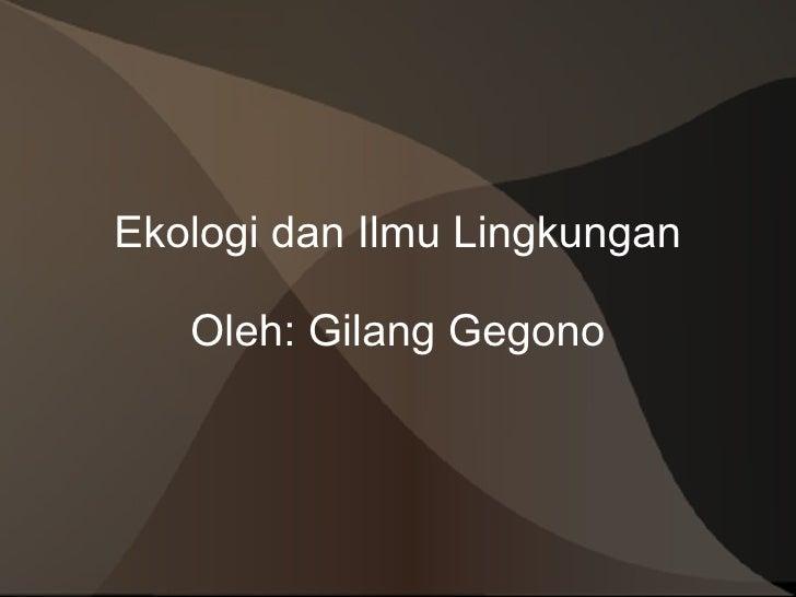 Ekologi dan Ilmu Lingkungan Oleh: Gilang Gegono