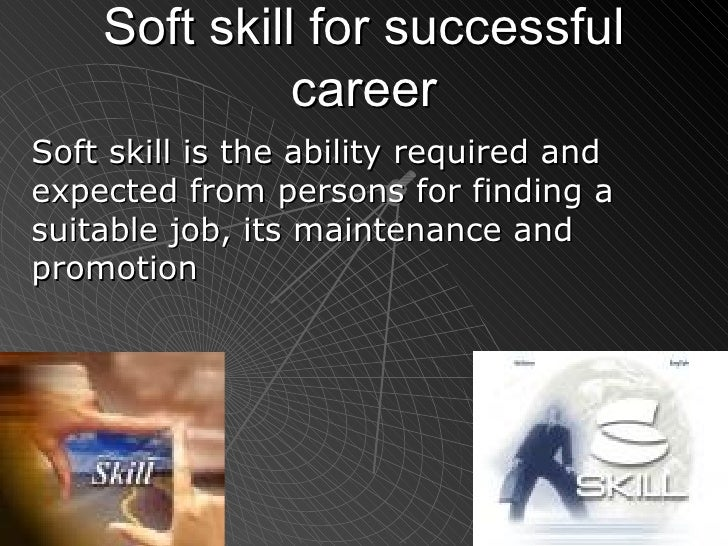 Soft skill for successful career Soft skill is the ability required and expected from persons for finding a suitable job, ...