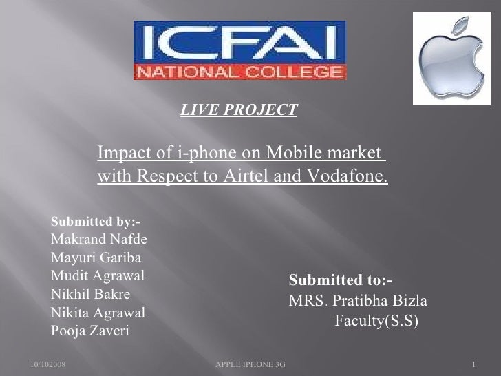 LIVE PROJECT Impact of i-phone on Mobile market  with Respect to Airtel and Vodafone. Submitted by:- Makrand Nafde Mayuri ...