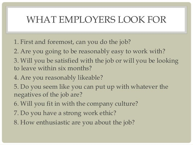 WHAT EMPLOYERS LOOK FOR 1. First and foremost, can you do the job? 2. Are you going to be reasonably easy to work with? 3....