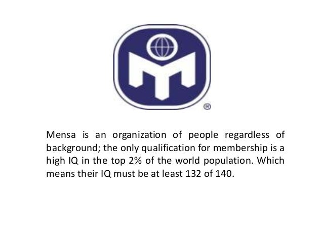 Mensa is an organization of people regardless ofbackground; the only qualification for membership is ahigh IQ in the top 2...