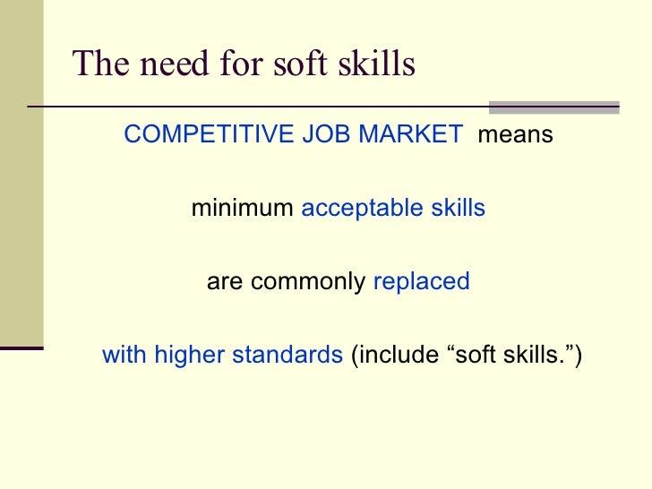 The need for soft skills <ul><li>COMPETITIVE JOB MARKET   means  </li></ul><ul><li>minimum  acceptable skills   </li></ul>...
