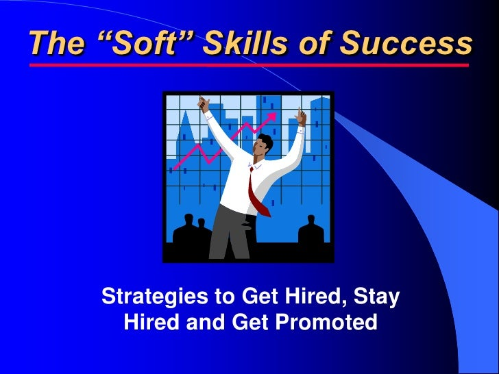 "The ""Soft"" Skills of Success         Strategies to Get Hired, Stay       Hired and Get Promoted"
