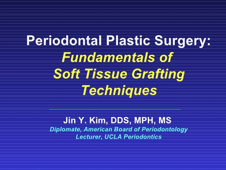 Periodontal Plastic Surgery: Fundamentals of  Soft Tissue Grafting Techniques Jin Y. Kim, DDS, MPH, MS  Diplomate, America...