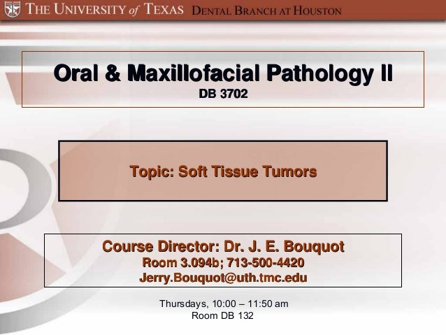 Oral & Maxillofacial Pathology II                    DB 3702       Topic: Soft Tissue Tumors    Course Director: Dr. J. E....