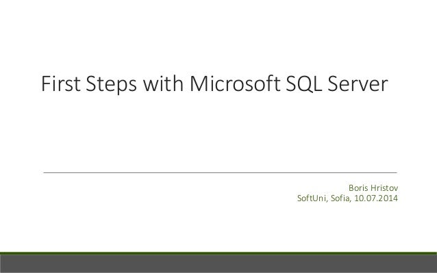 First Steps with Microsoft SQL Server Boris Hristov SoftUni, Sofia, 10.07.2014