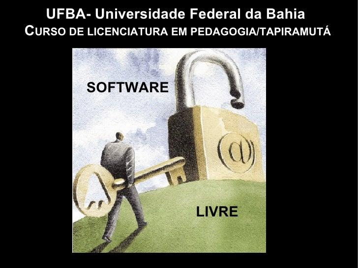 UFBA- Universidade Federal da Bahia  C URSO DE LICENCIATURA EM PEDAGOGIA/TAPIRAMUTÁ SOFTWARE LIVRE