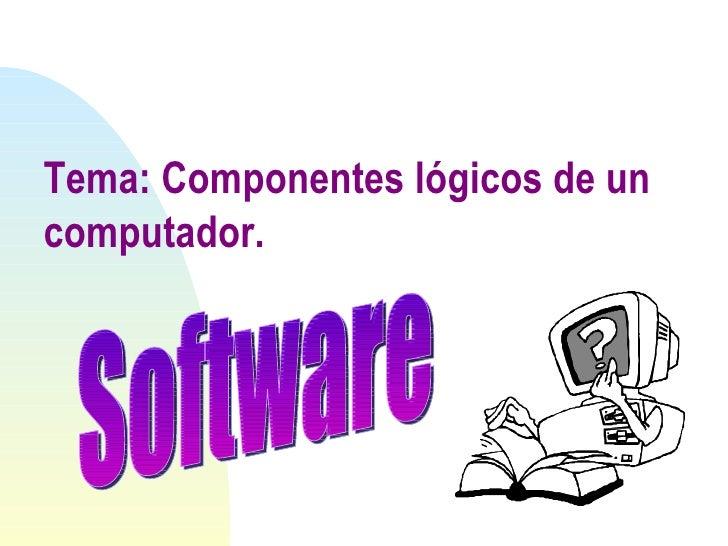 Tema: Componentes lógicos de un computador. Software