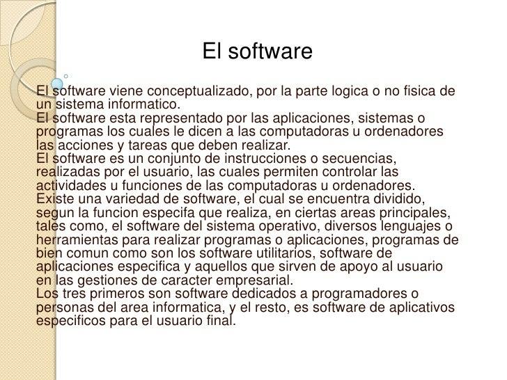 El software<br />El software viene conceptualizado, por la parte logica o no fisica de un sistema informatico.El software...