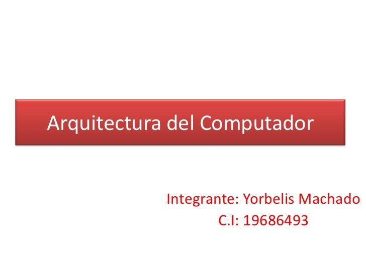 Arquitectura del Computador            Integrante: Yorbelis Machado                    C.I: 19686493