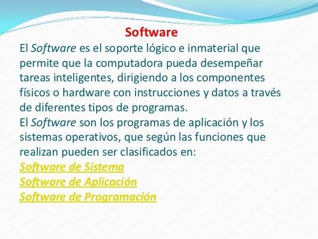SoftwareEl Software es el soporte lógico e inmaterial quepermite que la computadora pueda desempeñartareas inteligentes, d...