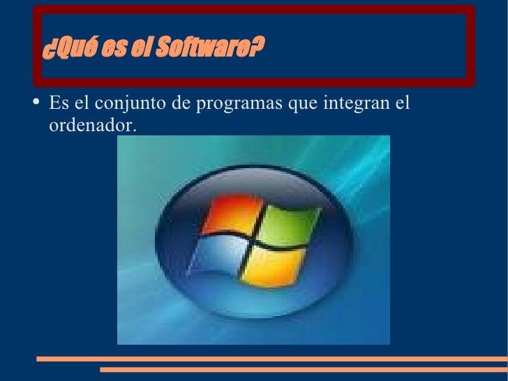 ¿Qué es el Software? <ul><li>Es el conjunto de programas que integran el ordenador. </li></ul>