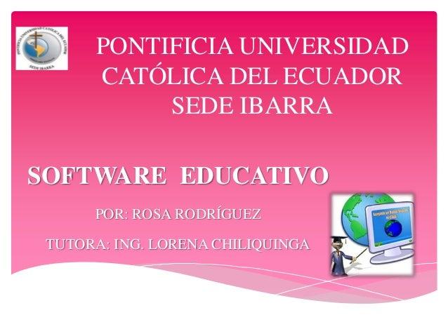 PONTIFICIA UNIVERSIDAD CATÓLICA DEL ECUADOR SEDE IBARRA SOFTWARE EDUCATIVO POR: ROSA RODRÍGUEZ TUTORA: ING. LORENA CHILIQU...