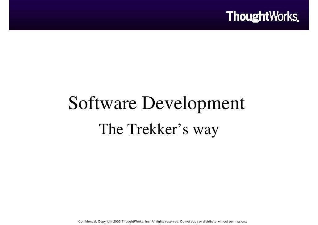 Software Development               The Trekker's way      Confidential. Copyright 2005 ThoughtWorks, Inc. All rights reser...
