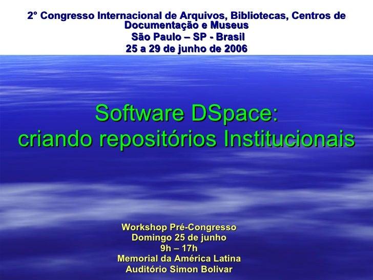 Software DSpace: criando repositórios Institucionais 2° Congresso Internacional de Arquivos, Bibliotecas, Centros de Docum...