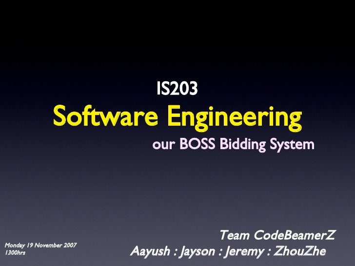 Software Engineering <ul><li>IS203 </li></ul>Aayush : Jayson : Jeremy : ZhouZhe Team CodeBeamerZ our BOSS Bidding System M...