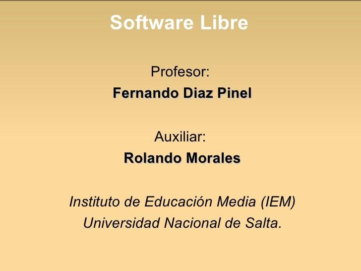 Software Libre <ul><li>Profesor:  </li></ul><ul><li>Fernando Diaz Pinel </li></ul><ul><li>Auxiliar:  </li></ul><ul><li>Rol...