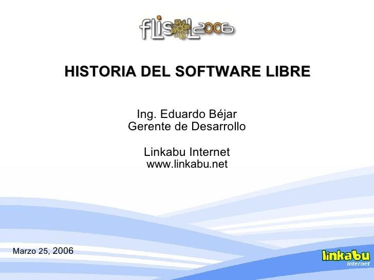 HISTORIA DEL SOFTWARE LIBRE Ing. Eduardo Béjar Gerente de Desarrollo Linkabu Internet www.linkabu.net Marzo 25,  2006