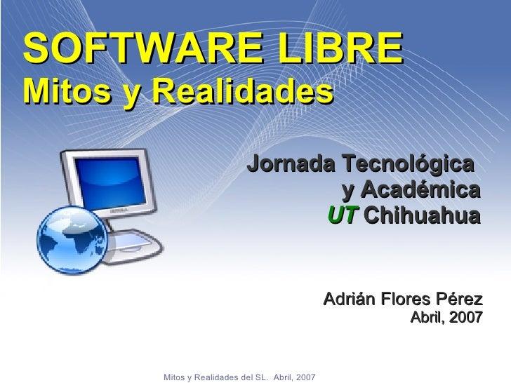 SOFTWARE LIBRE Mitos y Realidades Jornada Tecnológica  y Académica UT  Chihuahua Adrián Flores Pérez Abril, 2007