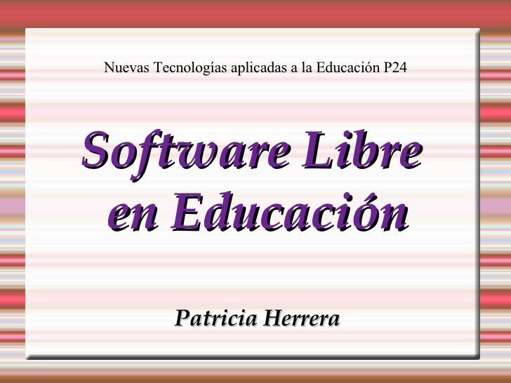 Nuevas Tecnologías aplicadas a la Educación P24 <ul><ul><li>Software Libre  </li></ul></ul><ul><ul><li>en Educación </li><...