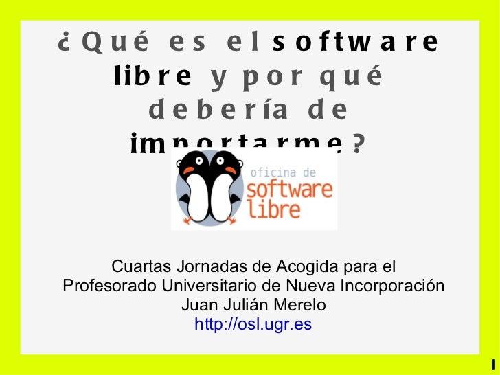 ¿Qué es el  software libre  y por qué debería de  importarme ? Cuartas Jornadas de Acogida para el Profesorado Universitar...