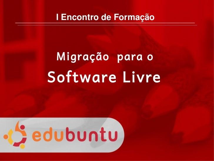 IEncontrodeFormação         Migração para o      Software Livre