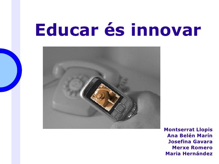 Educar és innovar <ul><ul><li>Montserrat Llopis </li></ul></ul><ul><ul><li>Ana Belén Marín </li></ul></ul><ul><ul><li>Jose...