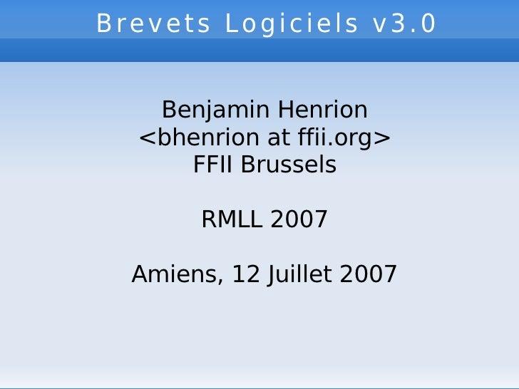 Brevets Logiciels v3.0   Benjamin Henrion <bhenrion at ffii.org> FFII Brussels RMLL 2007 Amiens, 12 Juillet 2007